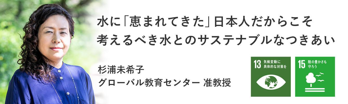 水に「恵まれてきた」日本人だからこそ考えるべき水とのサステナブルなつきあい杉浦 未希子 グローバル教育センター 准教授
