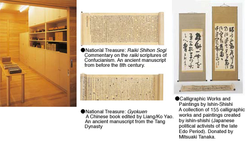 National Treasure: Raiki Shihon Sogi: Commentary on the raiki scriptures of Confucianism. An ancient manuscript from before the 8th century. National Treasure: Gyokuen?A Chinese book edited by Liang/Ko Yao. An ancient manuscript from the Tang Dynasty. Calligraphic Works and Paintings by Ishin-Shishi?A collection of 155 calligraphic works and paintings created by ishin-shishi (Japanese political activists of the late Edo Period). Donated by Mitsuaki Tanaka.