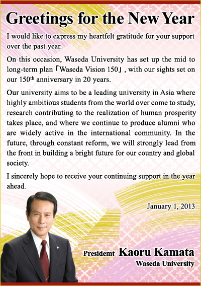 Greetings for the New Year I would like to express my heartfelt gratitude for your support over the past year. On this occasion, Waseda University has set up the mid to long-term plan